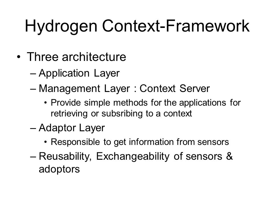 Implementation – the Hydrogen Approach Prototype Implementation –PersonalJava virtual machines Jeode, J2ME, iPAQs, PocketPC 2002 Context –Time, Location, Device, User, Network ContextClient –Responsible for communication : open ports, queries data Context Server –Java Executable object –Communication in two forms : XML-streams, serialized Java objects Extensibility –toXML(), fromXML() Open Issues –Comprehensive Context Model –XML Protocols –Context Sharing