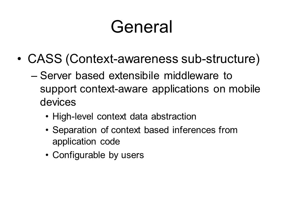 General CASS (Context-awareness sub-structure) –Server based extensibile middleware to support context-aware applications on mobile devices High-level context data abstraction Separation of context based inferences from application code Configurable by users