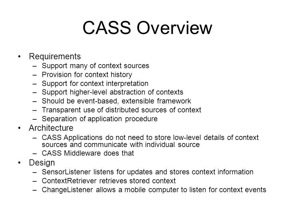 CASS Overview Requirements –Support many of context sources –Provision for context history –Support for context interpretation –Support higher-level abstraction of contexts –Should be event-based, extensible framework –Transparent use of distributed sources of context –Separation of application procedure Architecture –CASS Applications do not need to store low-level details of context sources and communicate with individual source –CASS Middleware does that Design –SensorListener listens for updates and stores context information –ContextRetriever retrieves stored context –ChangeListener allows a mobile computer to listen for context events