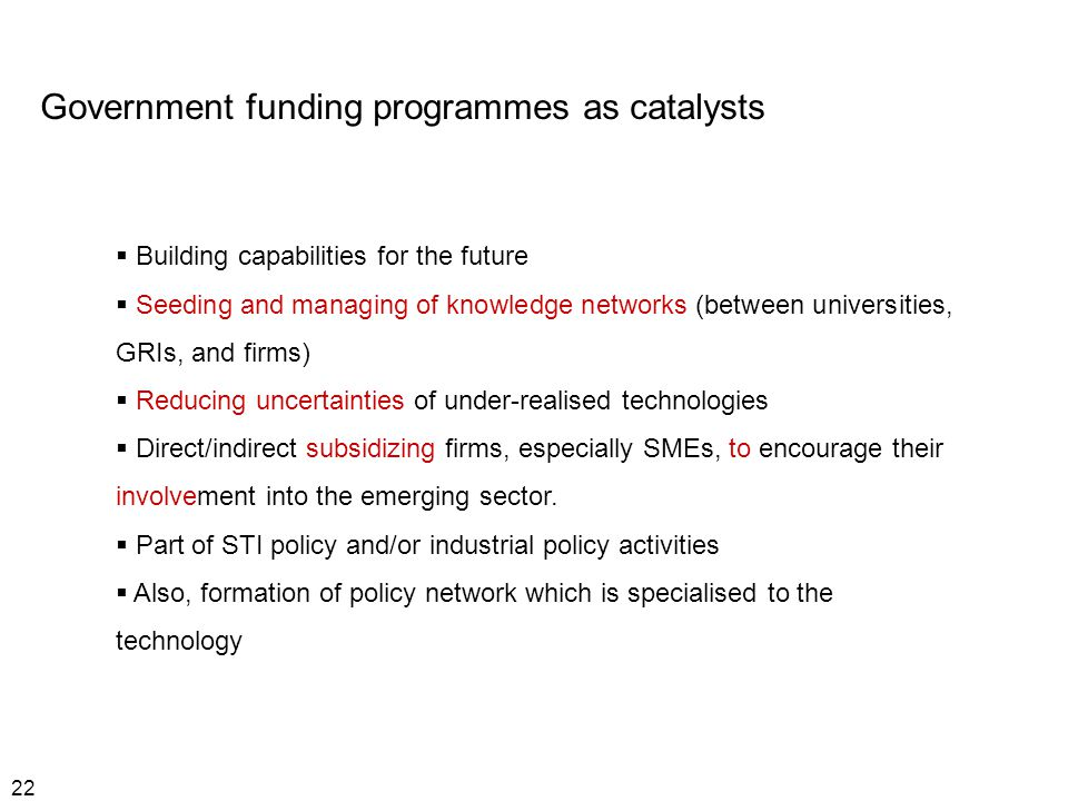 22 Government funding programmes as catalysts  Building capabilities for the future  Seeding and managing of knowledge networks (between universities, GRIs, and firms)  Reducing uncertainties of under-realised technologies  Direct/indirect subsidizing firms, especially SMEs, to encourage their involvement into the emerging sector.