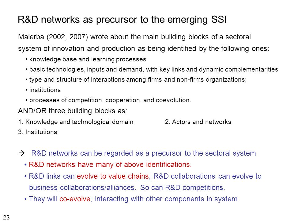 23 R&D networks as precursor to the emerging SSI Malerba (2002, 2007) wrote about the main building blocks of a sectoral system of innovation and production as being identified by the following ones: knowledge base and learning processes basic technologies, inputs and demand, with key links and dynamic complementarities type and structure of interactions among firms and non-firms organizations; institutions processes of competition, cooperation, and coevolution.