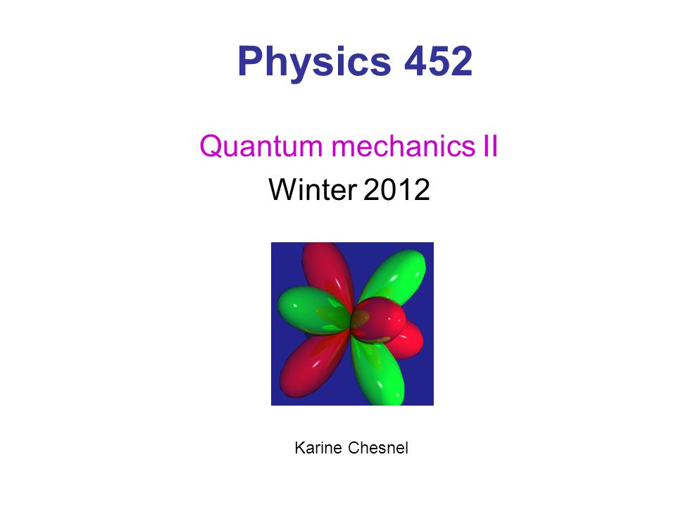 Physics 452 Quantum mechanics II Winter 2012 Karine Chesnel