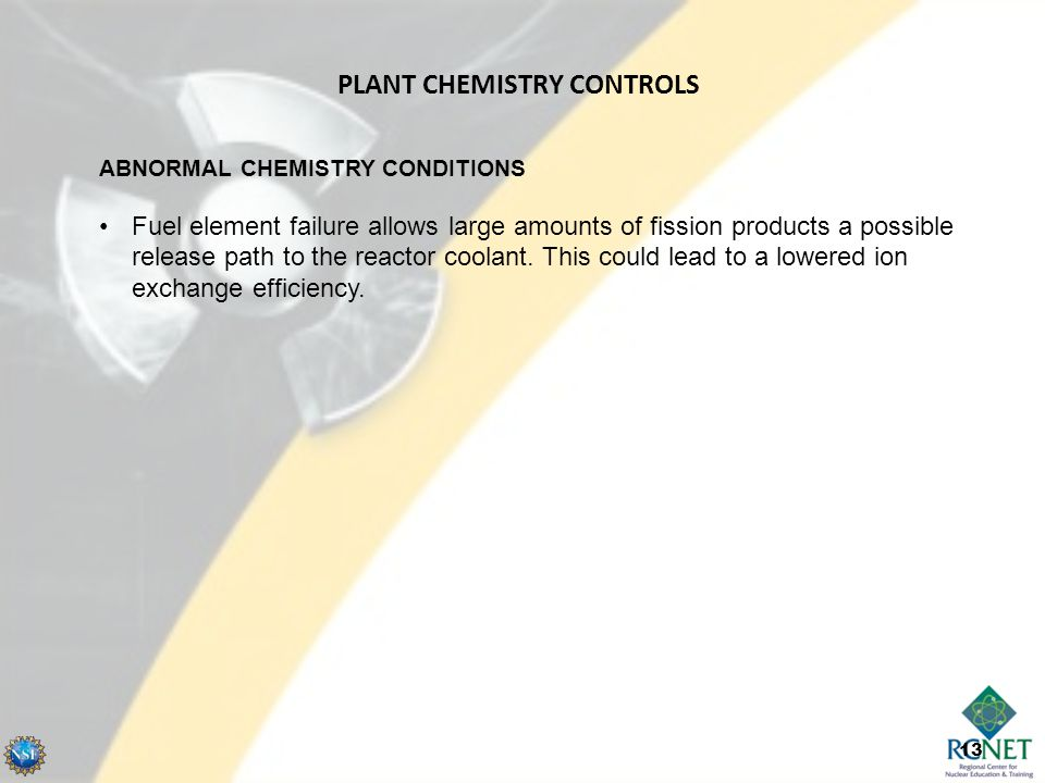 13 ABNORMAL CHEMISTRY CONDITIONS Fuel element failure allows large amounts of fission products a possible release path to the reactor coolant. This co