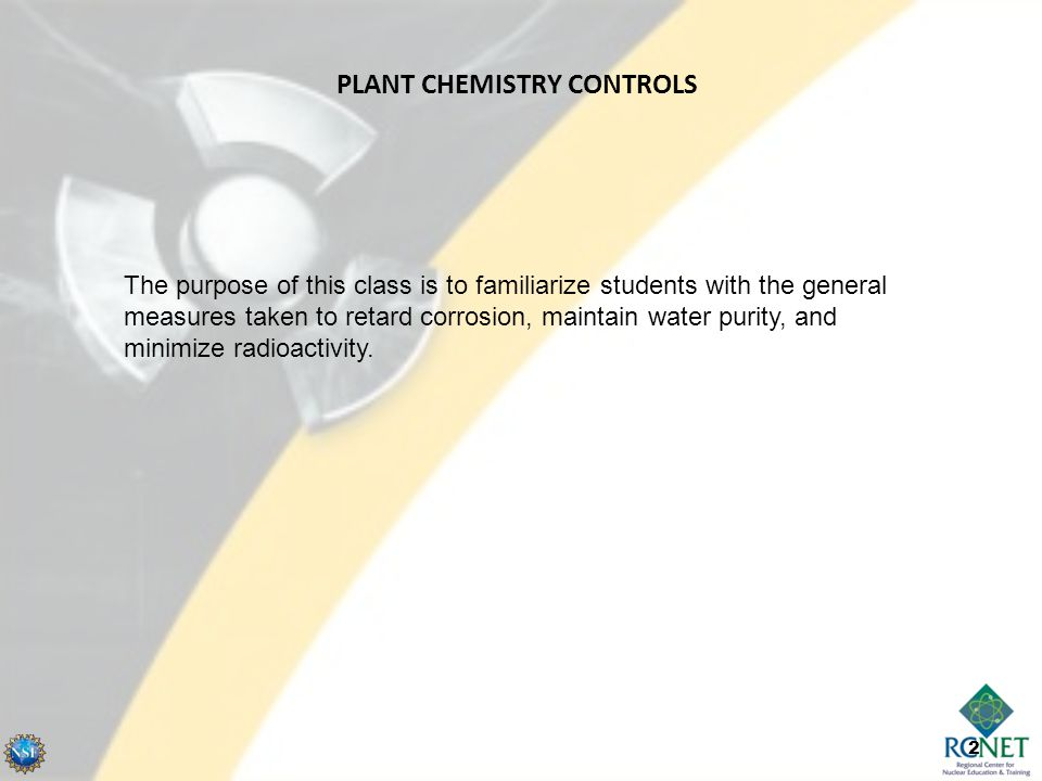 2 PLANT CHEMISTRY CONTROLS The purpose of this class is to familiarize students with the general measures taken to retard corrosion, maintain water pu