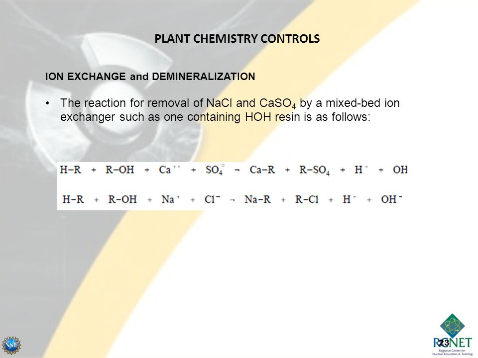 23 ION EXCHANGE and DEMINERALIZATION The reaction for removal of NaCl and CaSO 4 by a mixed-bed ion exchanger such as one containing HOH resin is as follows: PLANT CHEMISTRY CONTROLS