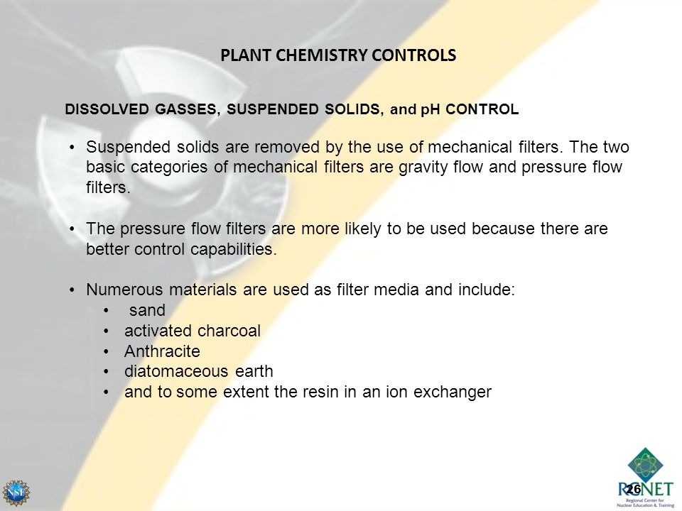 26 DISSOLVED GASSES, SUSPENDED SOLIDS, and pH CONTROL Suspended solids are removed by the use of mechanical filters. The two basic categories of mecha