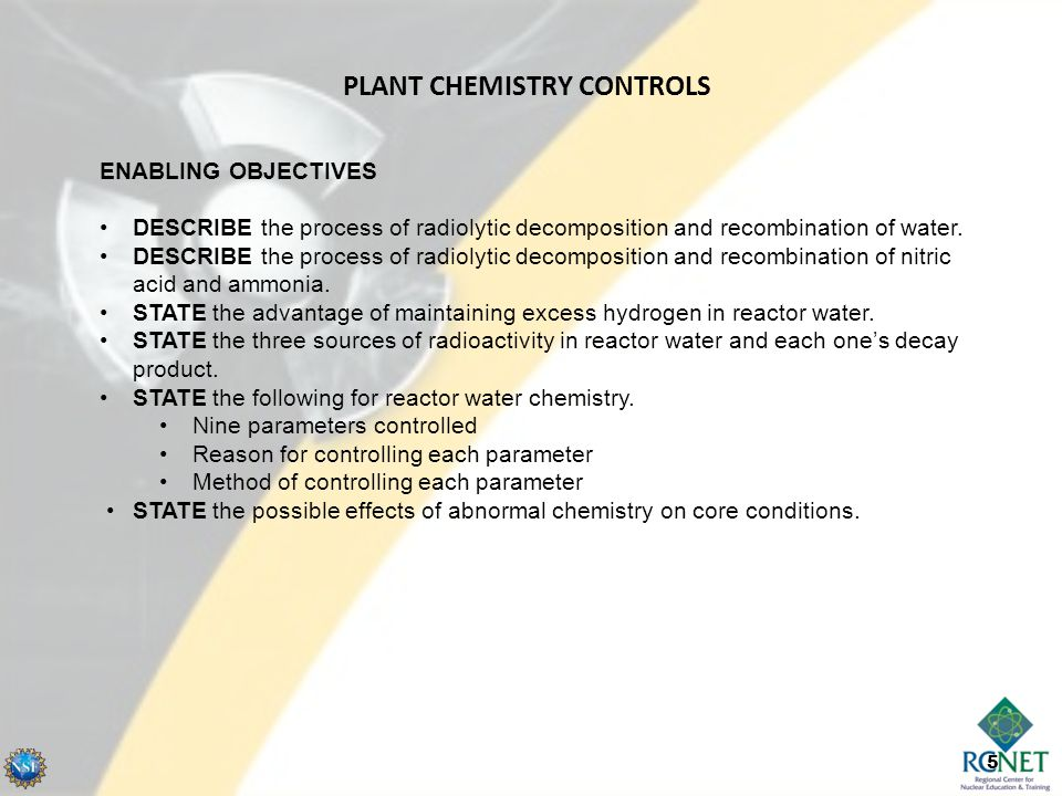 5 ENABLING OBJECTIVES DESCRIBE the process of radiolytic decomposition and recombination of water. DESCRIBE the process of radiolytic decomposition an