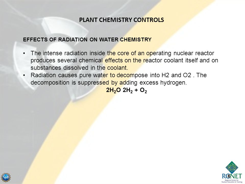 6 EFFECTS OF RADIATION ON WATER CHEMISTRY The intense radiation inside the core of an operating nuclear reactor produces several chemical effects on the reactor coolant itself and on substances dissolved in the coolant.
