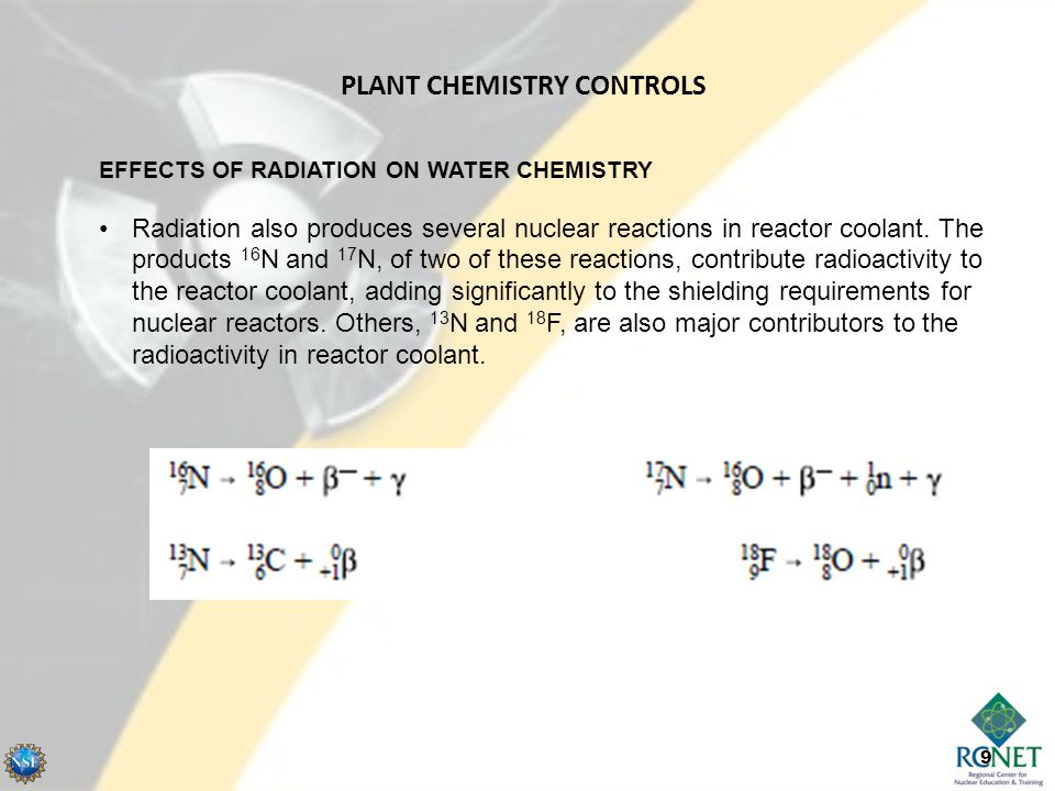 9 EFFECTS OF RADIATION ON WATER CHEMISTRY Radiation also produces several nuclear reactions in reactor coolant. The products 16 N and 17 N, of two of