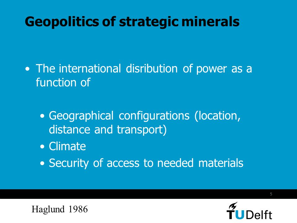 5 Geopolitics of strategic minerals The international disribution of power as a function of Geographical configurations (location, distance and transport) Climate Security of access to needed materials Haglund 1986