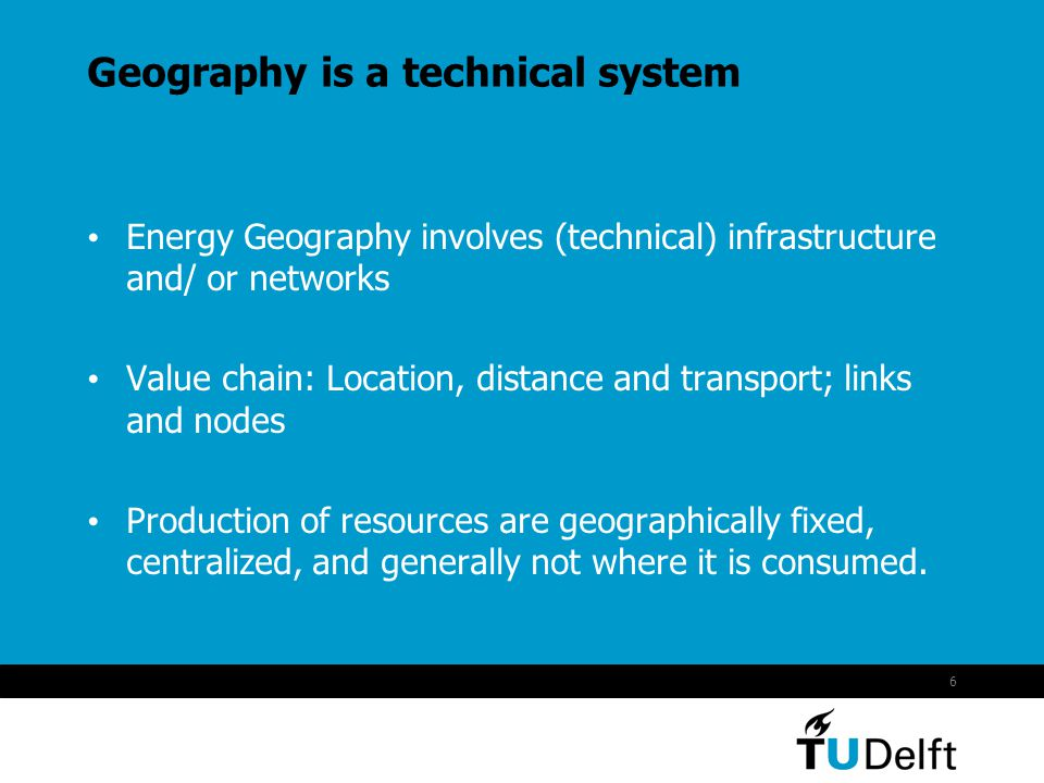 6 Geography is a technical system Energy Geography involves (technical) infrastructure and/ or networks Value chain: Location, distance and transport; links and nodes Production of resources are geographically fixed, centralized, and generally not where it is consumed.