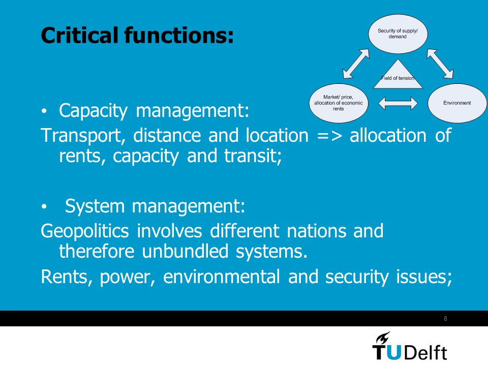 8 Critical functions: Capacity management: Transport, distance and location => allocation of rents, capacity and transit; System management: Geopolitics involves different nations and therefore unbundled systems.