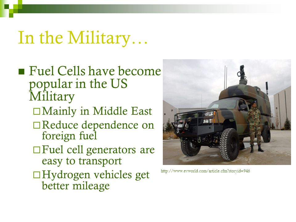 In the Military… Fuel Cells have become popular in the US Military  Mainly in Middle East  Reduce dependence on foreign fuel  Fuel cell generators are easy to transport  Hydrogen vehicles get better mileage http://www.evworld.com/article.cfm storyid=946