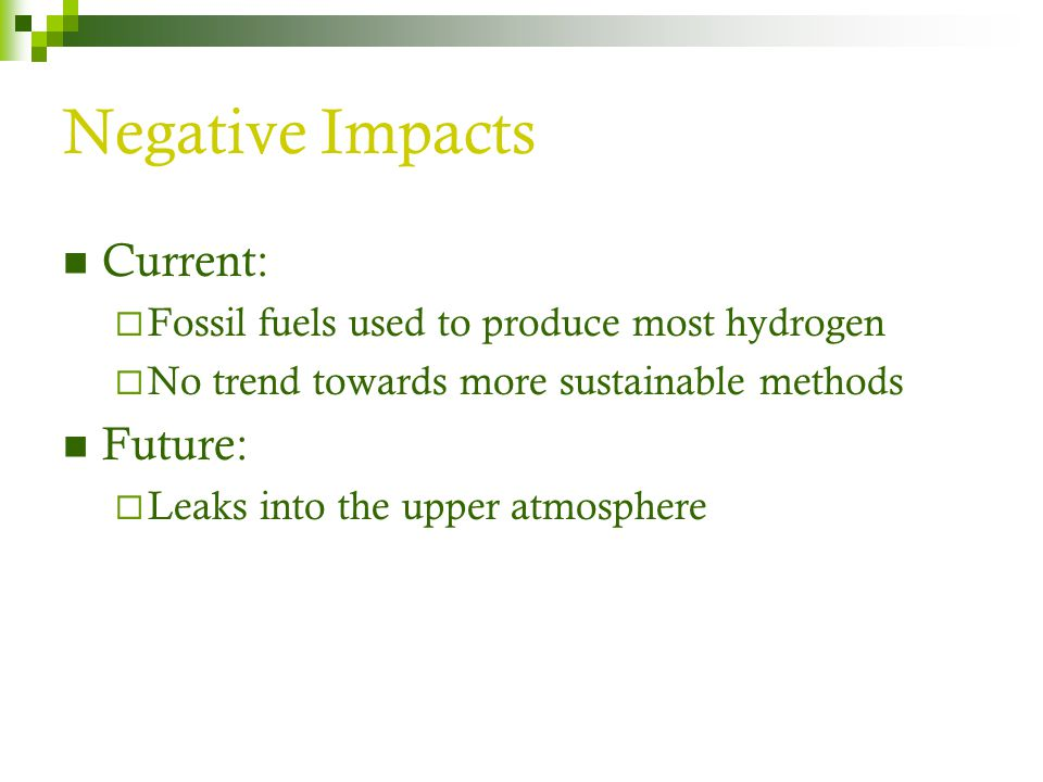 Negative Impacts Current:  Fossil fuels used to produce most hydrogen  No trend towards more sustainable methods Future:  Leaks into the upper atmosphere