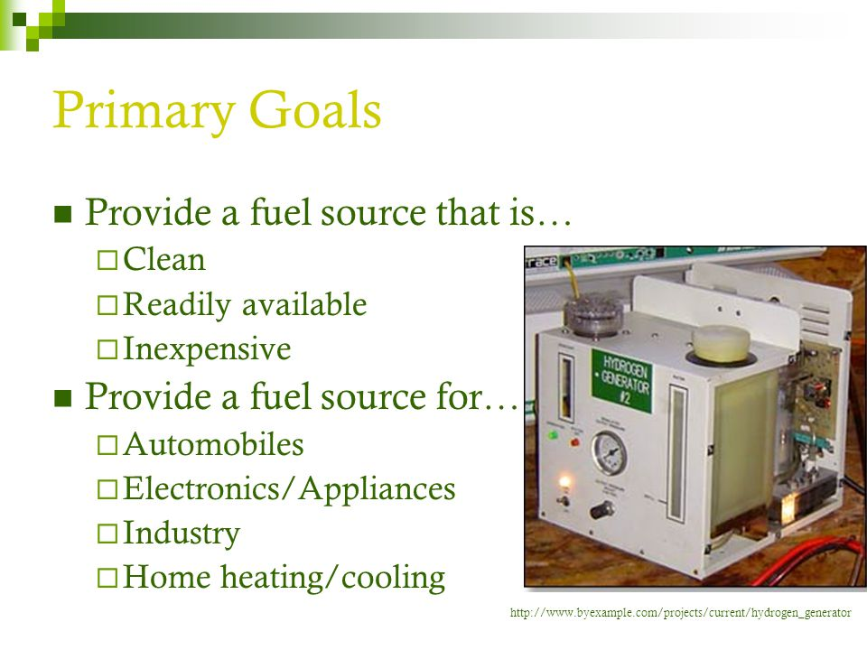 Primary Goals Provide a fuel source that is…  Clean  Readily available  Inexpensive Provide a fuel source for…  Automobiles  Electronics/Applianc