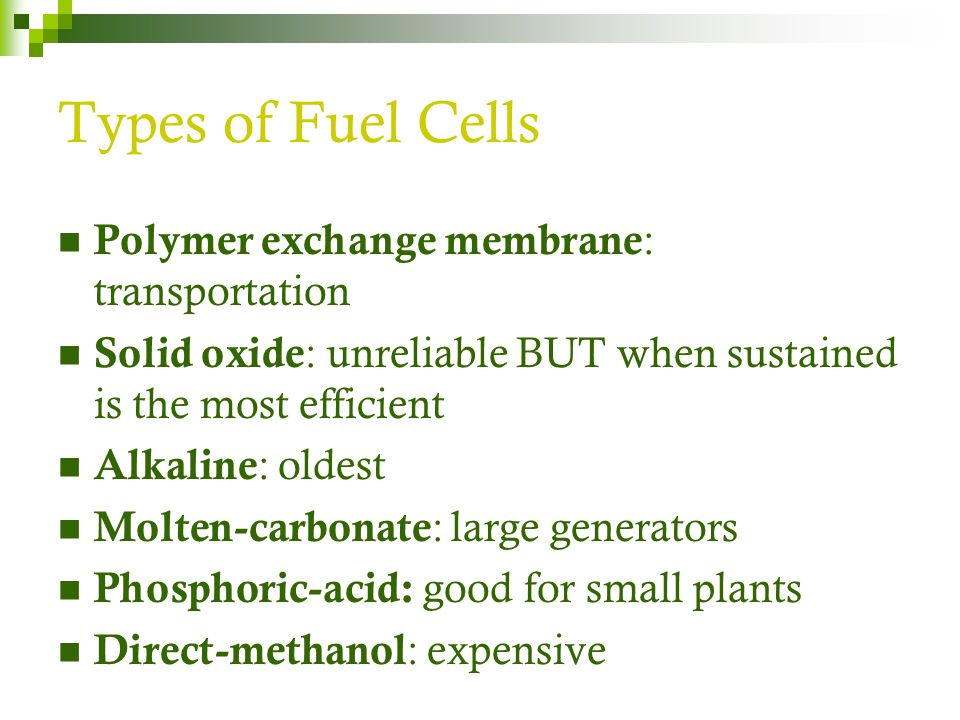 Types of Fuel Cells Polymer exchange membrane : transportation Solid oxide : unreliable BUT when sustained is the most efficient Alkaline : oldest Mol