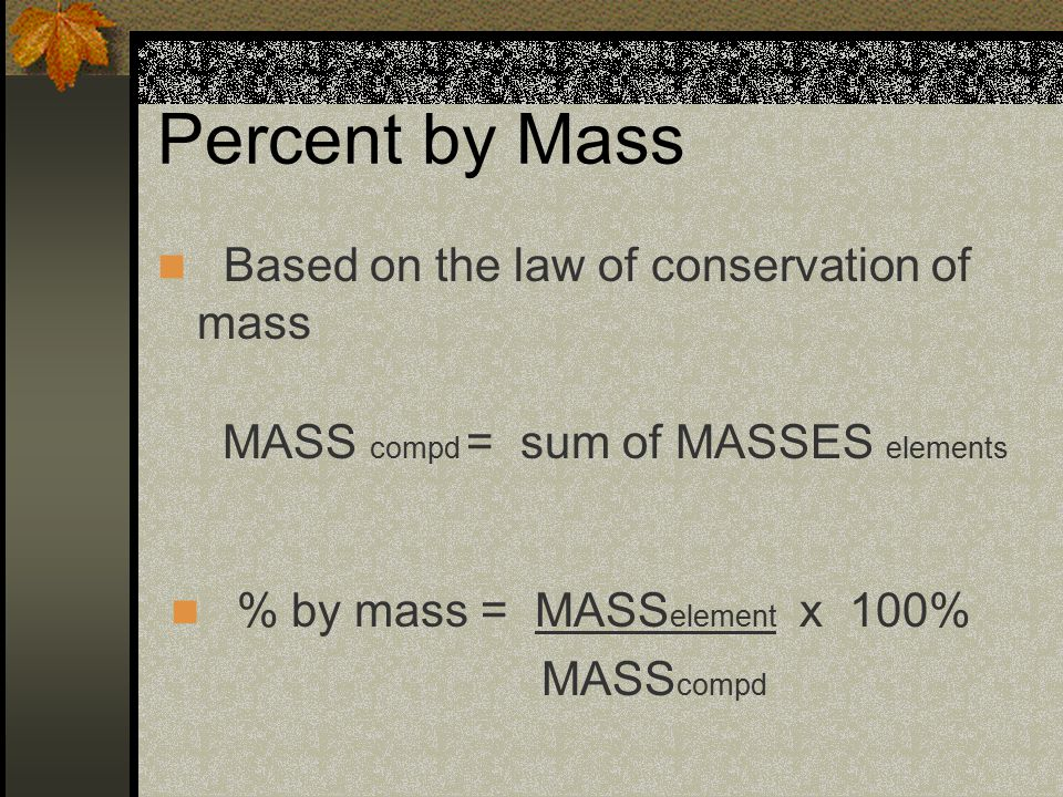 Percent by Mass Based on the law of conservation of mass % by mass = MASS element x 100% MASS compd MASS compd = sum of MASSES elements