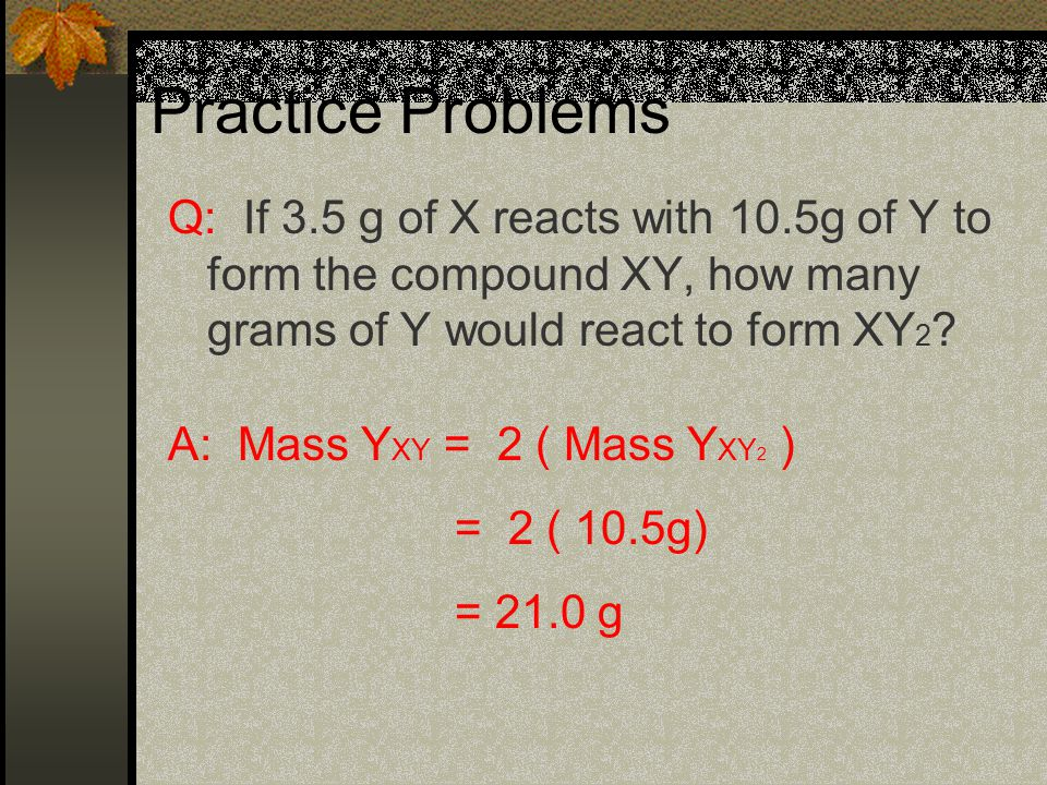 Practice Problems Q: If 3.5 g of X reacts with 10.5g of Y to form the compound XY, how many grams of Y would react to form XY 2 .