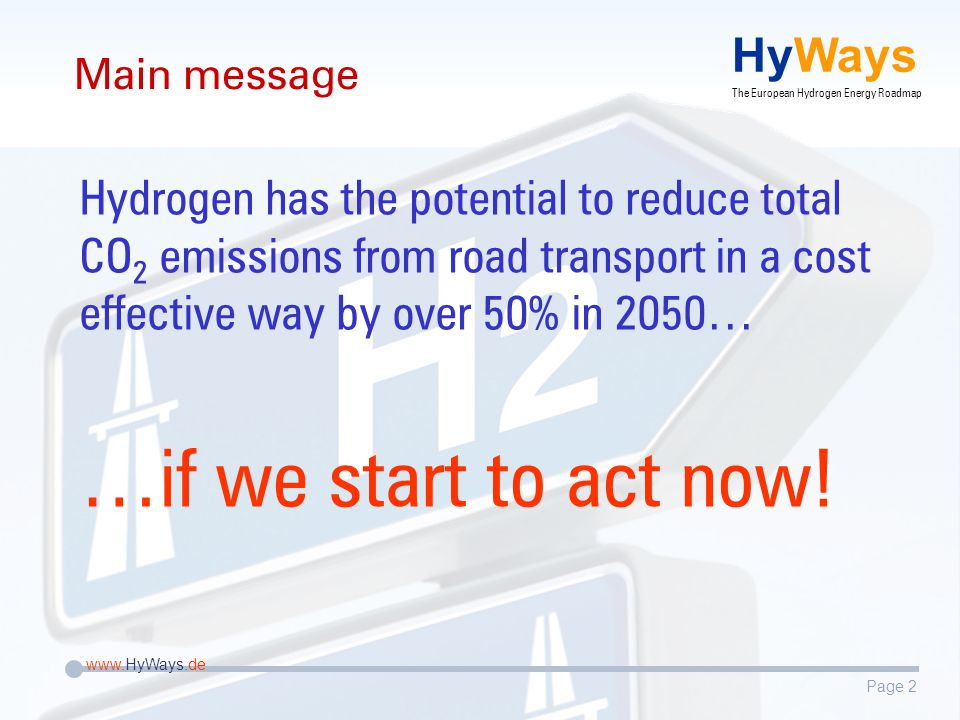 Page 2 www.HyWays.de HyWays The European Hydrogen Energy Roadmap Main message Hydrogen has the potential to reduce total CO 2 emissions from road transport in a cost effective way by over 50% in 2050… …if we start to act now!