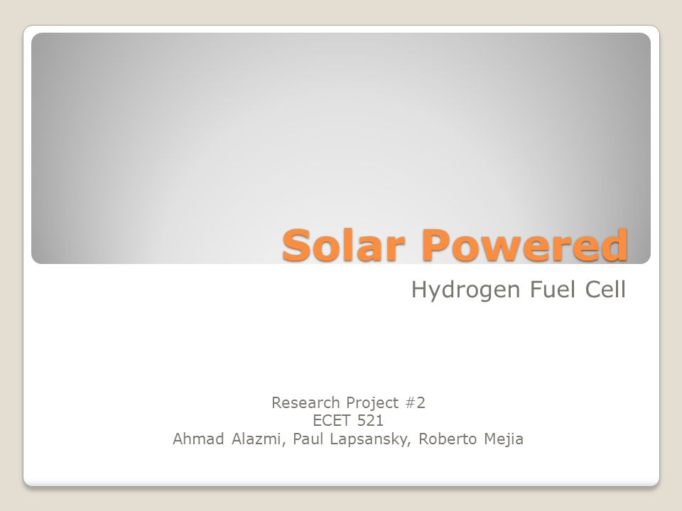 Solar Powered Hydrogen Fuel Cell Research Project #2 ECET 521 Ahmad Alazmi, Paul Lapsansky, Roberto Mejia