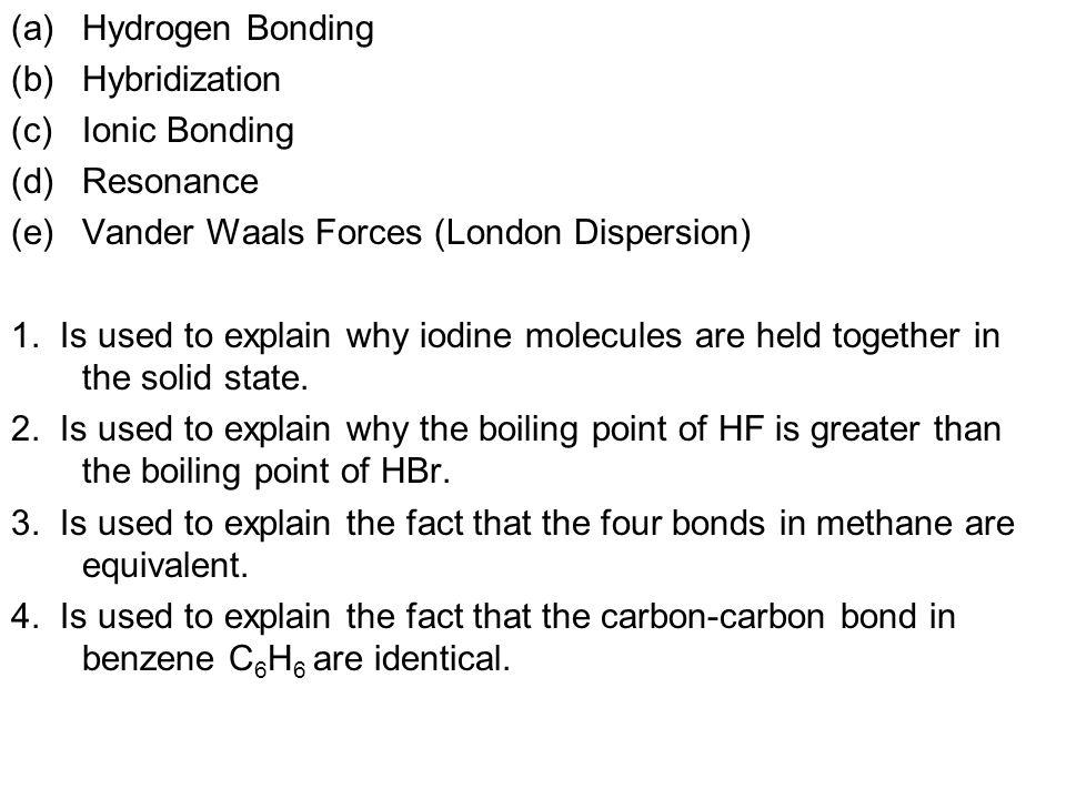 (a)Hydrogen Bonding (b)Hybridization (c)Ionic Bonding (d)Resonance (e)Vander Waals Forces (London Dispersion) 1.