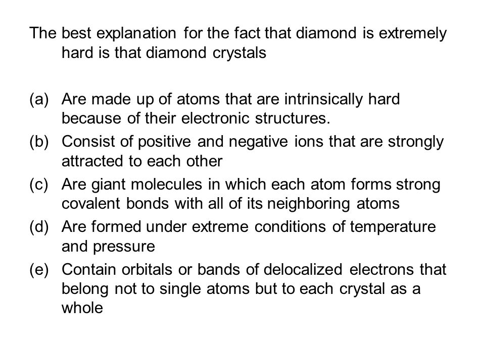 The best explanation for the fact that diamond is extremely hard is that diamond crystals (a)Are made up of atoms that are intrinsically hard because of their electronic structures.