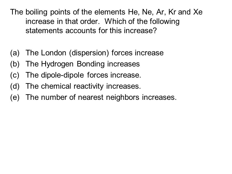 The boiling points of the elements He, Ne, Ar, Kr and Xe increase in that order. Which of the following statements accounts for this increase? (a)The