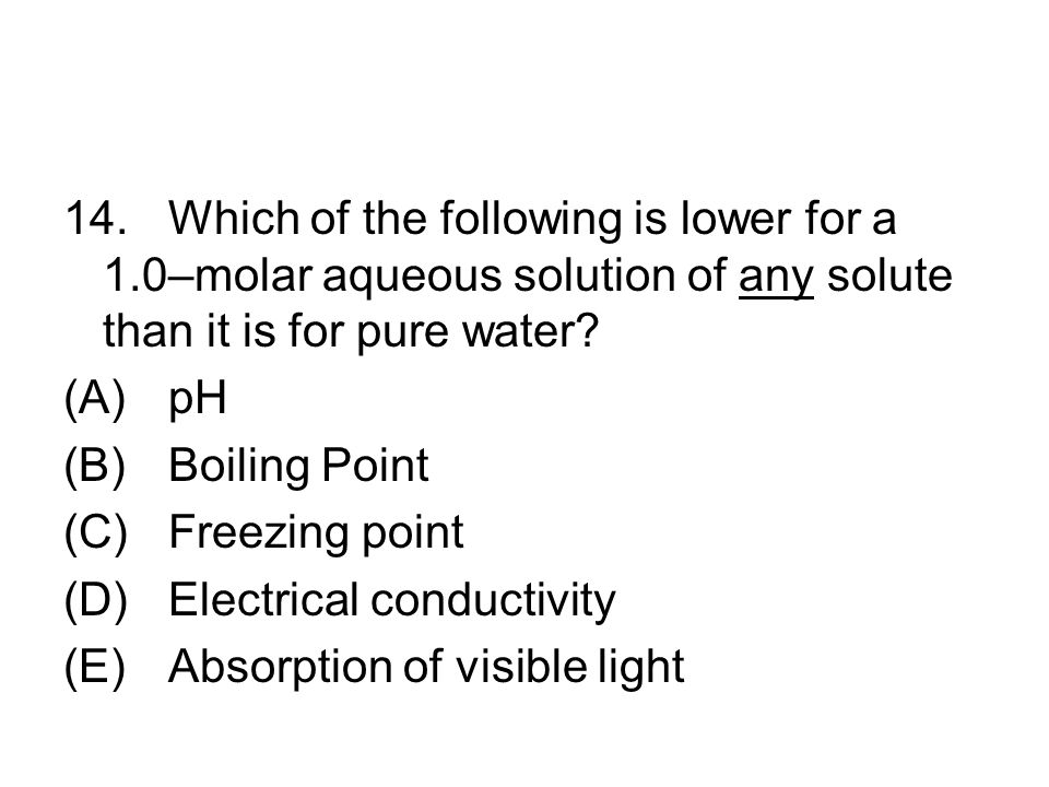 14.Which of the following is lower for a 1.0–molar aqueous solution of any solute than it is for pure water? (A)pH (B)Boiling Point (C)Freezing point