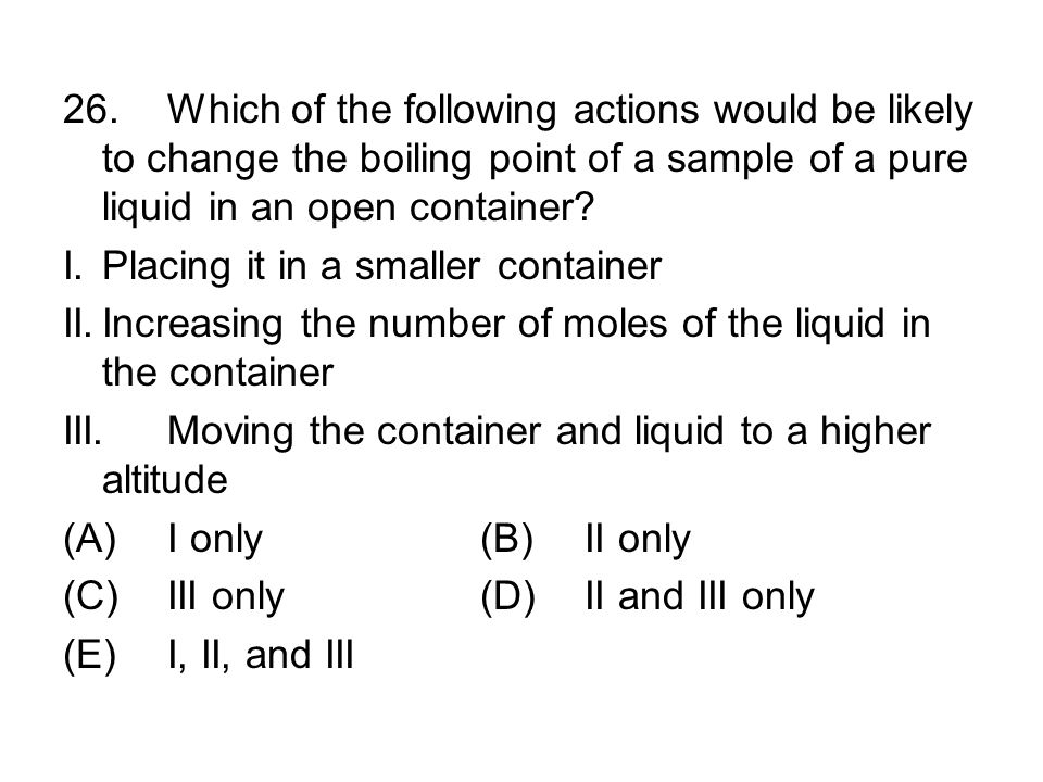 26.Which of the following actions would be likely to change the boiling point of a sample of a pure liquid in an open container.