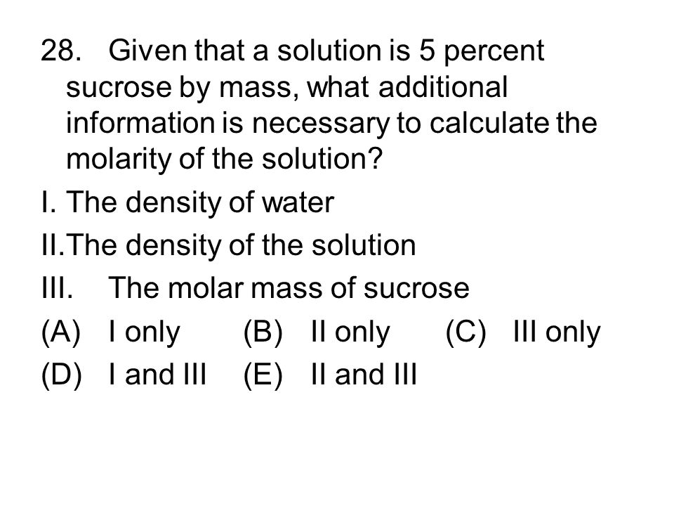 28.Given that a solution is 5 percent sucrose by mass, what additional information is necessary to calculate the molarity of the solution? I.The densi