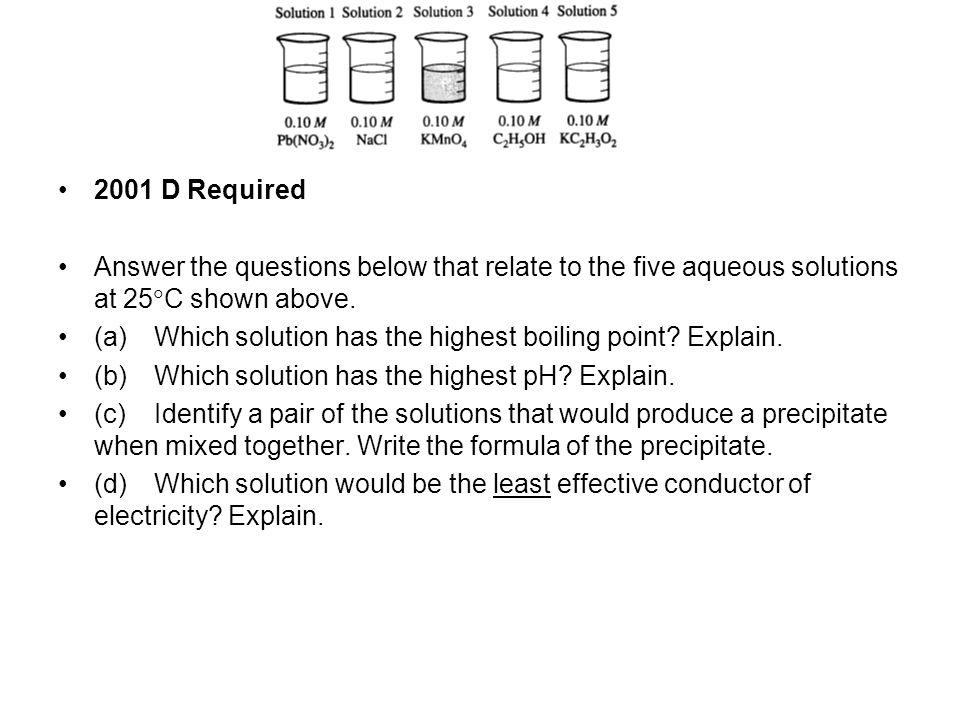 2001 D Required Answer the questions below that relate to the five aqueous solutions at 25  C shown above.
