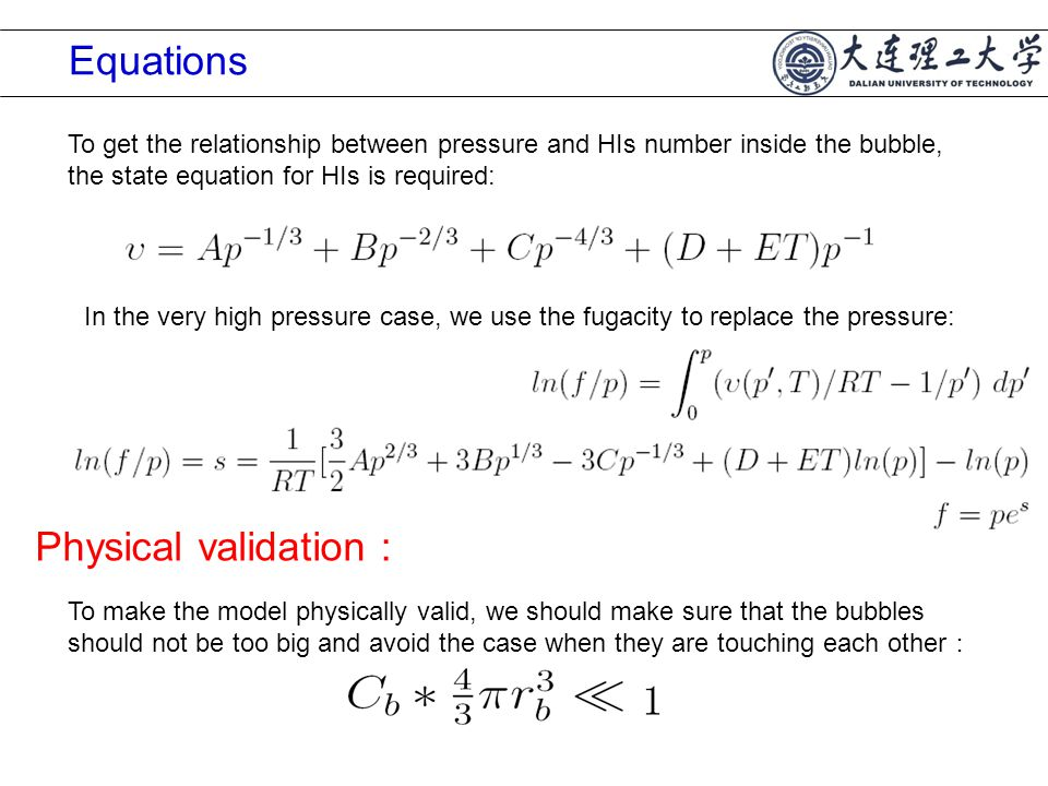 Equations To get the relationship between pressure and HIs number inside the bubble, the state equation for HIs is required: In the very high pressure case, we use the fugacity to replace the pressure: Physical validation : To make the model physically valid, we should make sure that the bubbles should not be too big and avoid the case when they are touching each other :