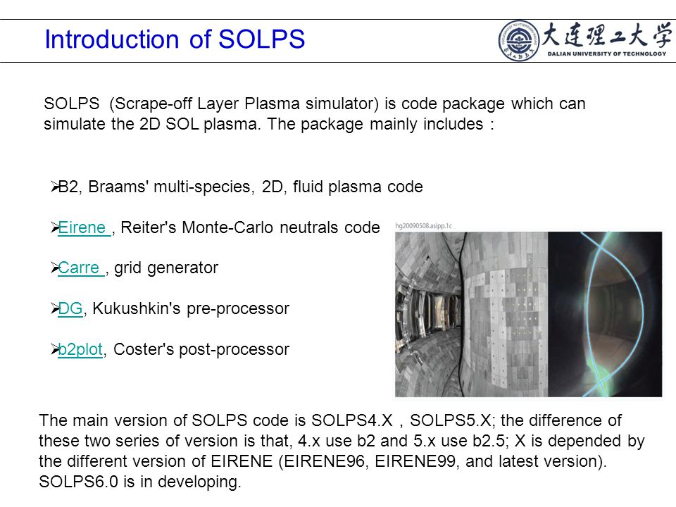 Introduction of SOLPS  B2, Braams multi-species, 2D, fluid plasma code  Eirene, Reiter s Monte-Carlo neutrals code Eirene  Carre, grid generator Carre  DG, Kukushkin s pre-processor DG  b2plot, Coster s post-processor b2plot SOLPS (Scrape-off Layer Plasma simulator) is code package which can simulate the 2D SOL plasma.