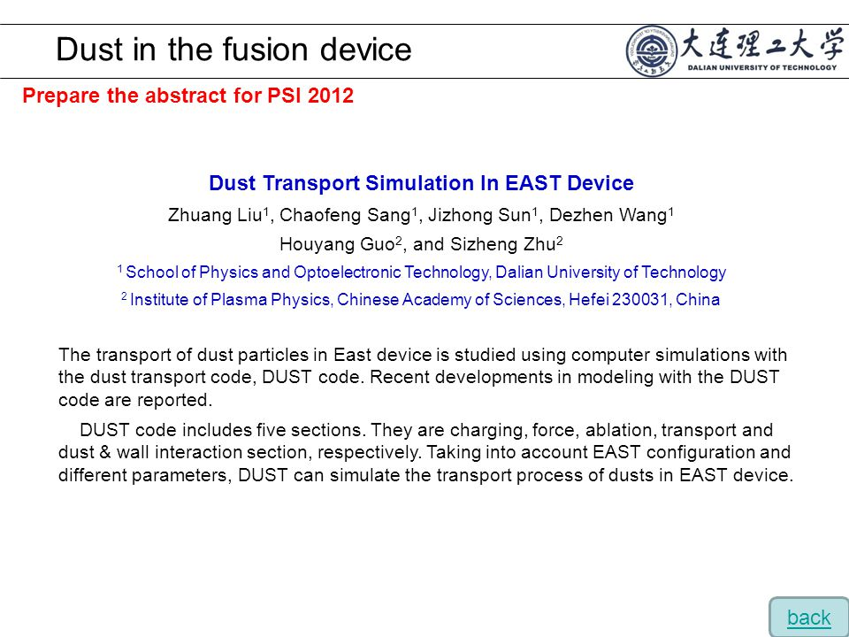 Prepare the abstract for PSI 2012 Dust in the fusion device Dust Transport Simulation In EAST Device Zhuang Liu 1, Chaofeng Sang 1, Jizhong Sun 1, Dezhen Wang 1 Houyang Guo 2, and Sizheng Zhu 2 1 School of Physics and Optoelectronic Technology, Dalian University of Technology 2 Institute of Plasma Physics, Chinese Academy of Sciences, Hefei 230031, China The transport of dust particles in East device is studied using computer simulations with the dust transport code, DUST code.