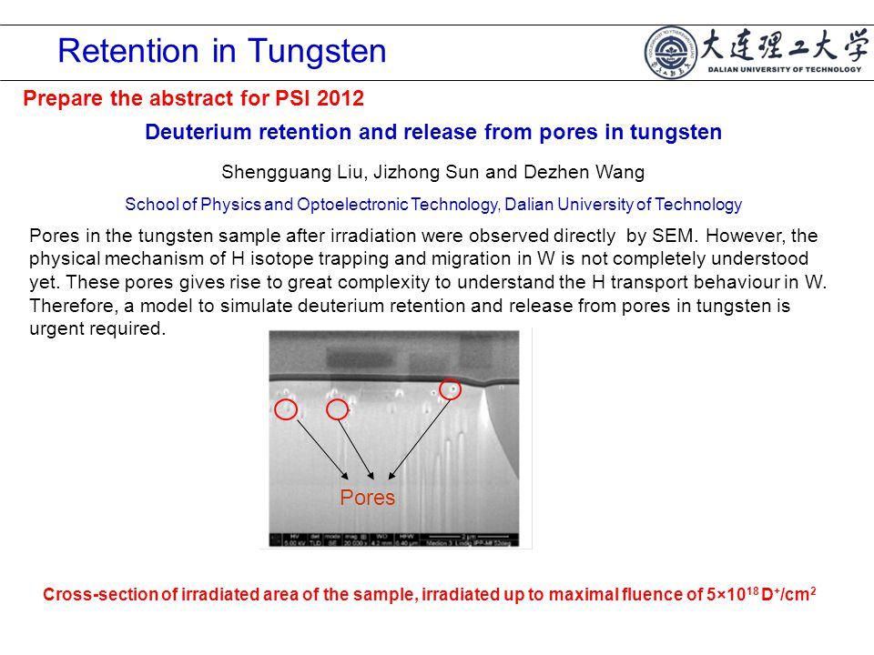 Retention in Tungsten Deuterium retention and release from pores in tungsten Shengguang Liu, Jizhong Sun and Dezhen Wang School of Physics and Optoelectronic Technology, Dalian University of Technology Prepare the abstract for PSI 2012 Pores in the tungsten sample after irradiation were observed directly by SEM.