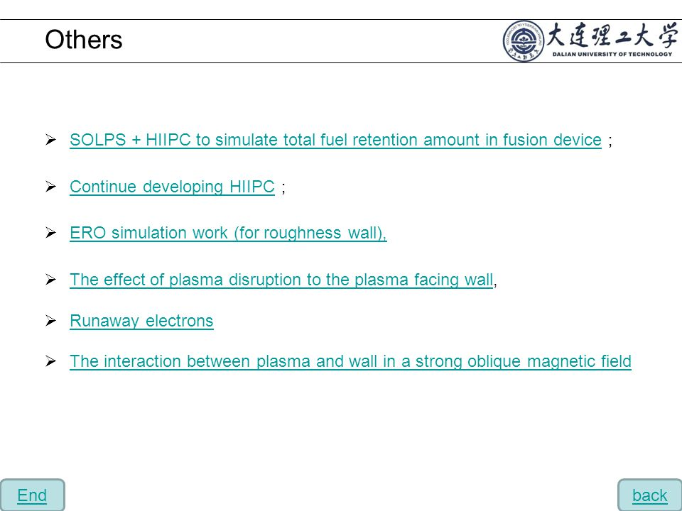  SOLPS + HIIPC to simulate total fuel retention amount in fusion device ; SOLPS + HIIPC to simulate total fuel retention amount in fusion device  Continue developing HIIPC ; Continue developing HIIPC  ERO simulation work (for roughness wall), ERO simulation work (for roughness wall),  The effect of plasma disruption to the plasma facing wall, The effect of plasma disruption to the plasma facing wall  Runaway electrons Runaway electrons  The interaction between plasma and wall in a strong oblique magnetic field The interaction between plasma and wall in a strong oblique magnetic field Others backEnd