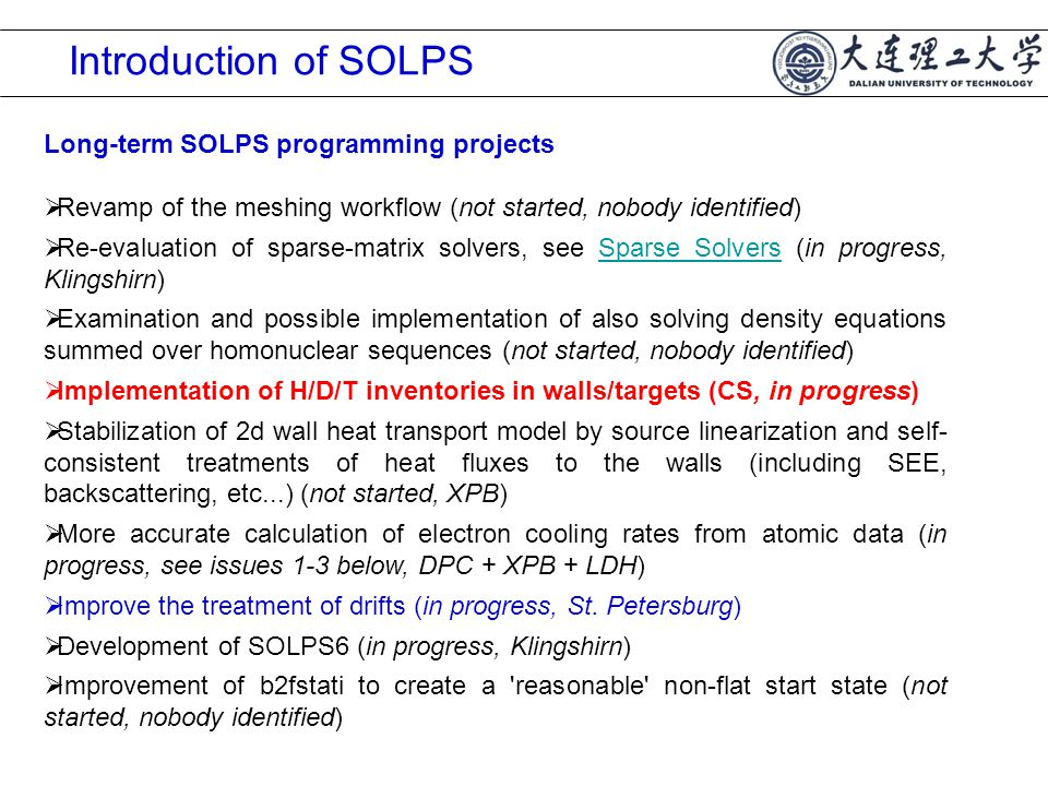 Long-term SOLPS programming projects  Revamp of the meshing workflow (not started, nobody identified)  Re-evaluation of sparse-matrix solvers, see Sparse Solvers (in progress, Klingshirn)Sparse Solvers  Examination and possible implementation of also solving density equations summed over homonuclear sequences (not started, nobody identified)  Implementation of H/D/T inventories in walls/targets (CS, in progress)  Stabilization of 2d wall heat transport model by source linearization and self- consistent treatments of heat fluxes to the walls (including SEE, backscattering, etc...) (not started, XPB)  More accurate calculation of electron cooling rates from atomic data (in progress, see issues 1-3 below, DPC + XPB + LDH)  Improve the treatment of drifts (in progress, St.