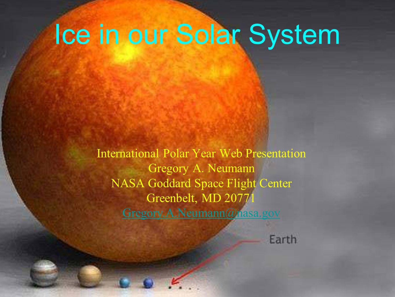 Ice in our Solar System International Polar Year Web Presentation Gregory A. Neumann NASA Goddard Space Flight Center Greenbelt, MD 20771 Gregory.A.Ne