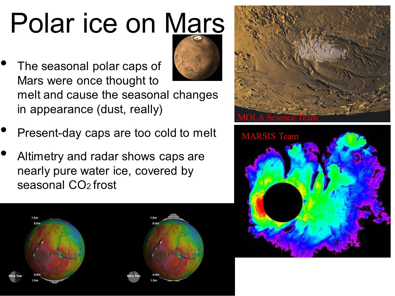 Polar ice on Mars The seasonal polar caps of Mars were once thought to melt and cause the seasonal changes in appearance (dust, really) Present-day caps are too cold to melt Altimetry and radar shows caps are nearly pure water ice, covered by seasonal CO 2 frost MOLA Science Team MARSIS Team