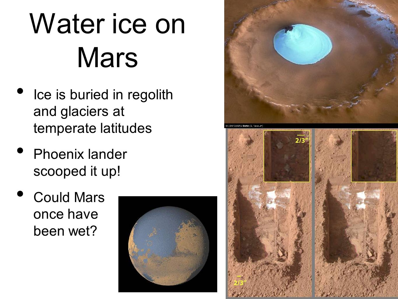 Water ice on Mars Ice is buried in regolith and glaciers at temperate latitudes Phoenix lander scooped it up.