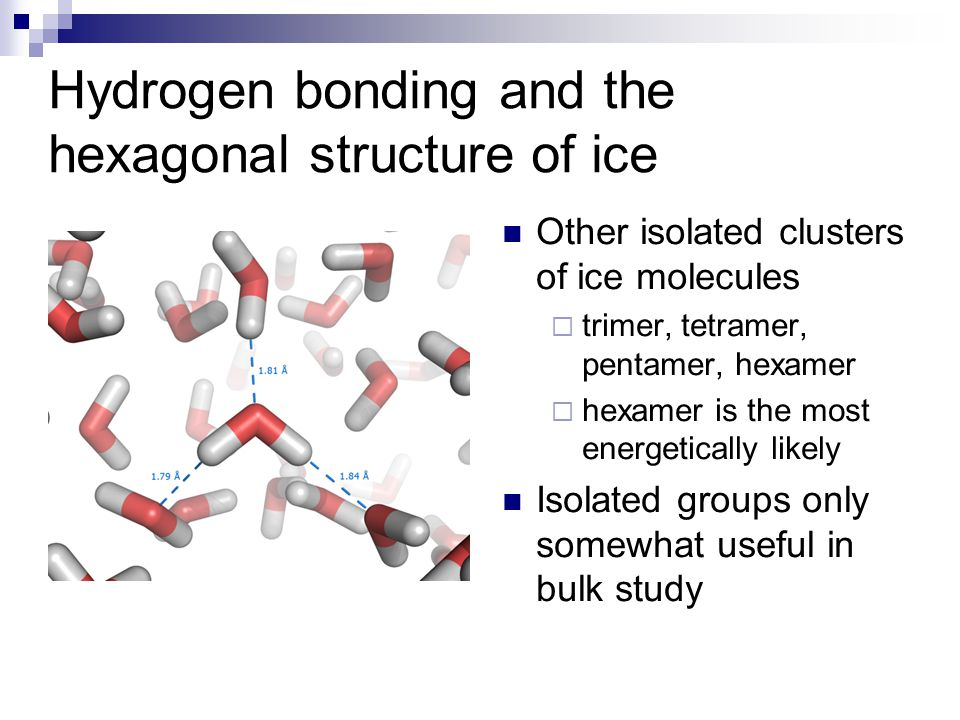 Other isolated clusters of ice molecules  trimer, tetramer, pentamer, hexamer  hexamer is the most energetically likely Isolated groups only somewhat useful in bulk study Hydrogen bonding and the hexagonal structure of ice