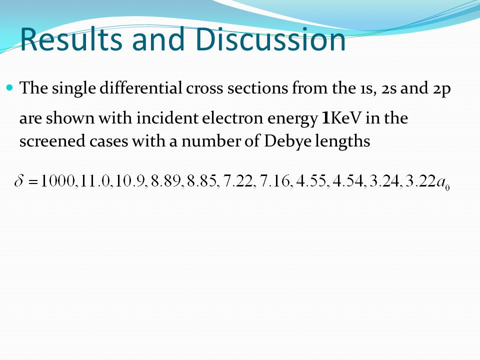 Results and Discussion The single differential cross sections from the 1s, 2s and 2p are shown with incident electron energy 1 KeV in the screened cases with a number of Debye lengths