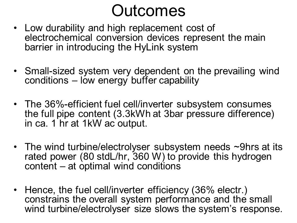 Outcomes Low durability and high replacement cost of electrochemical conversion devices represent the main barrier in introducing the HyLink system Small-sized system very dependent on the prevailing wind conditions – low energy buffer capability The 36%-efficient fuel cell/inverter subsystem consumes the full pipe content (3.3kWh at 3bar pressure difference) in ca.