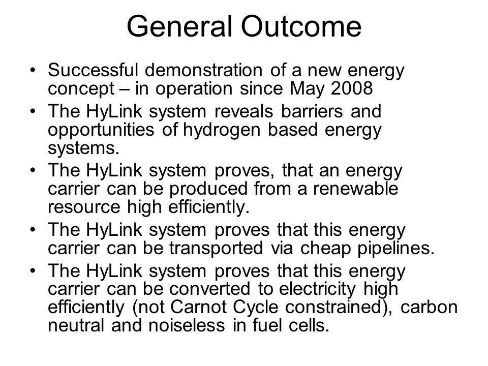 General Outcome Successful demonstration of a new energy concept – in operation since May 2008 The HyLink system reveals barriers and opportunities of hydrogen based energy systems.