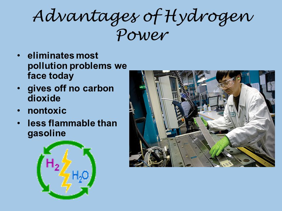 Advantages of Hydrogen Power eliminates most pollution problems we face today gives off no carbon dioxide nontoxic less flammable than gasoline