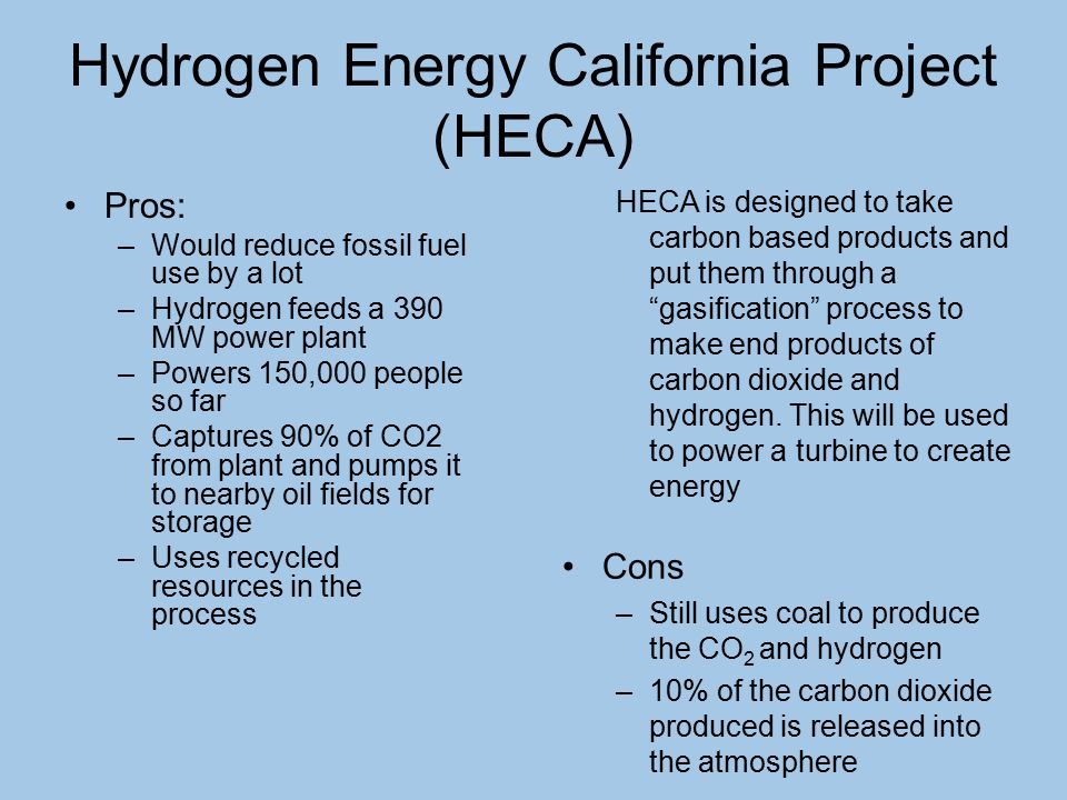 Hydrogen Energy California Project (HECA) Pros: –Would reduce fossil fuel use by a lot –Hydrogen feeds a 390 MW power plant –Powers 150,000 people so far –Captures 90% of CO2 from plant and pumps it to nearby oil fields for storage –Uses recycled resources in the process HECA is designed to take carbon based products and put them through a gasification process to make end products of carbon dioxide and hydrogen.