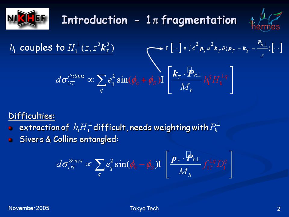 November 2005 3 Tokyo Tech Introduction - 2  fragmentation Integrate over : left with only Advantages: cross section asymmetry directly proportional to (no weigthing needed) (no weigthing needed) No Collins/Sivers entanglement Completely independent from 1  analysis Disadvantages: less statistics unknown (but can be measured at Belle & Babar) unknown (but can be measured at Belle & Babar)