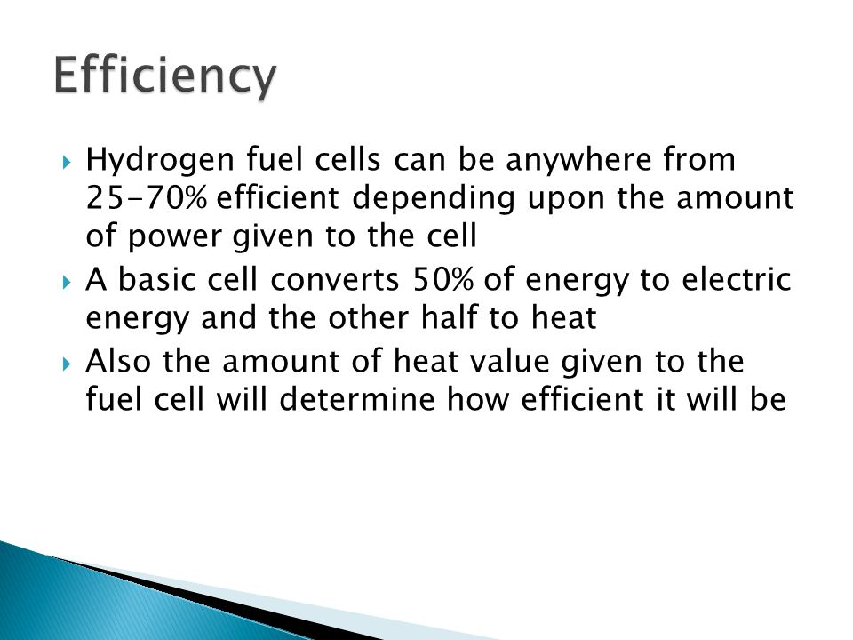  Hydrogen fuel cells can be anywhere from 25-70% efficient depending upon the amount of power given to the cell  A basic cell converts 50% of energy