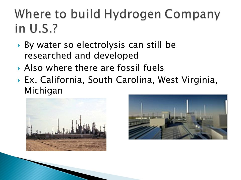  By water so electrolysis can still be researched and developed  Also where there are fossil fuels  Ex. California, South Carolina, West Virginia,