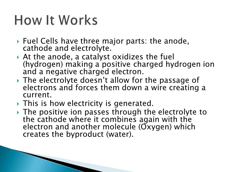  Fuel Cells have three major parts: the anode, cathode and electrolyte.  At the anode, a catalyst oxidizes the fuel (hydrogen) making a positive cha